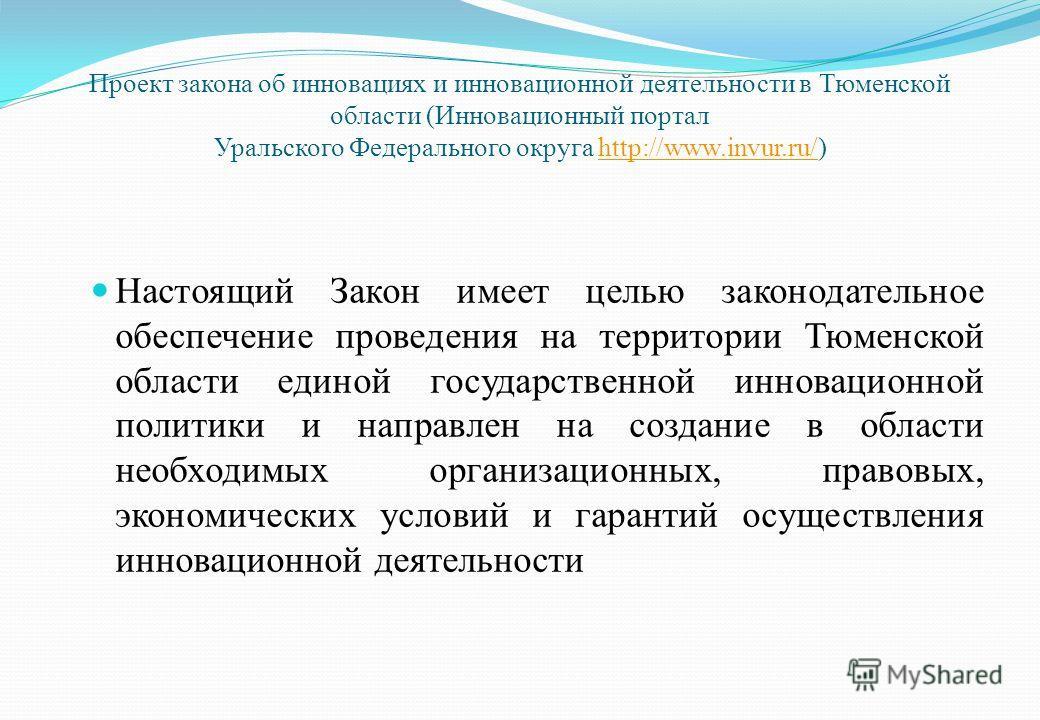 Проект закона об инновациях и инновационной деятельности в Тюменской области (Инновационный портал Уральского Федерального округа http://www.invur.ru/)http://www.invur.ru/ Настоящий Закон имеет целью законодательное обеспечение проведения на территор