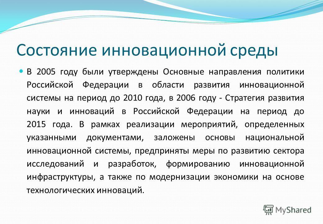 Состояние инновационной среды В 2005 году были утверждены Основные направления политики Российской Федерации в области развития инновационной системы на период до 2010 года, в 2006 году - Стратегия развития науки и инноваций в Российской Федерации на