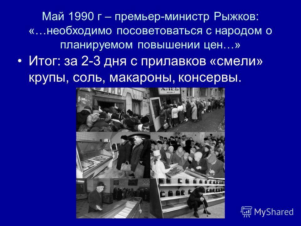 Май 1990 г – премьер-министр Рыжков: «…необходимо посоветоваться с народом о планируемом повышении цен…» Итог: за 2-3 дня с прилавков «смели» крупы, соль, макароны, консервы.