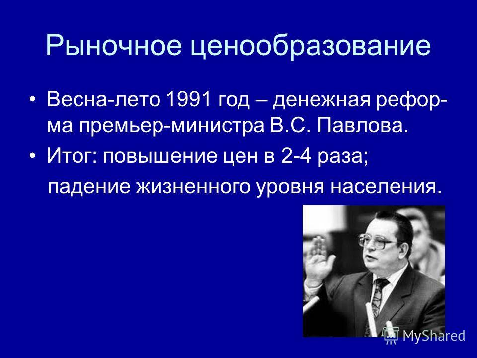 Рыночное ценообразование Весна-лето 1991 год – денежная рефор- ма премьер-министра В.С. Павлова. Итог: повышение цен в 2-4 раза; падение жизненного уровня населения.