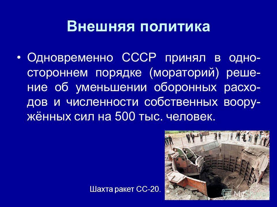 Внешняя политика Одновременно СССР принял в одно- стороннем порядке (мораторий) реше- ние об уменьшении оборонных расхо- дов и численности собственных воору- жённых сил на 500 тыс. человек. Шахта ракет СС-20.