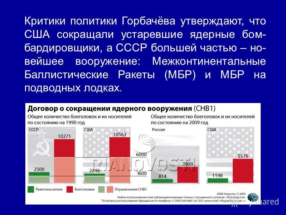 Критики политики Горбачёва утверждают, что США сокращали устаревшие ядерные бом- бардировщики, а СССР большей частью – но- вейшее вооружение: Межконтинентальные Баллистические Ракеты (МБР) и МБР на подводных лодках.