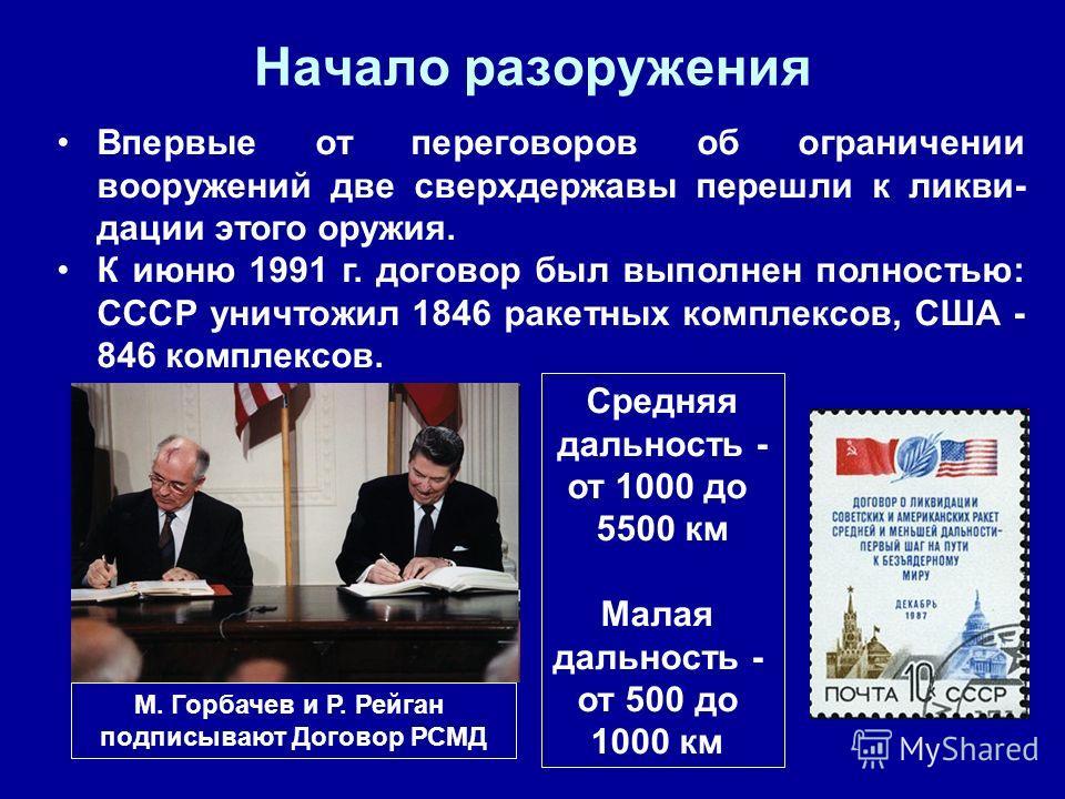 М. Горбачев и Р. Рейган подписывают Договор РСМД Средняя дальность - от 1000 до 5500 км Малая дальность - от 500 до 1000 км Начало разоружения Впервые от переговоров об ограничении вооружений две сверхдержавы перешли к ликви- дации этого оружия. К ию