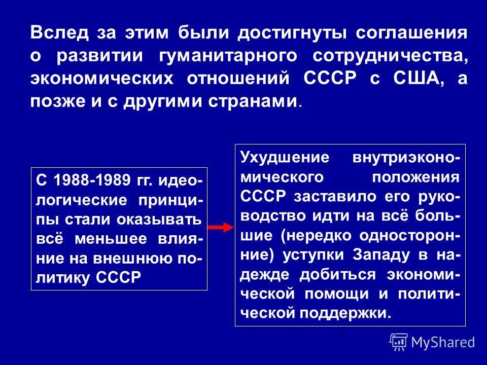 Вслед за этим были достигнуты соглашения о развитии гуманитарного сотрудничества, экономических отношений СССР с США, а позже и с другими странами. С 1988-1989 гг. идео- логические принци- пы стали оказывать всё меньшее влия- ние на внешнюю по- литик