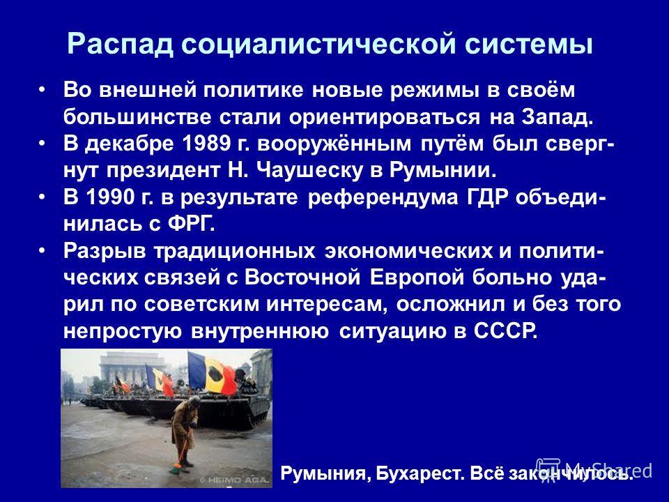 Распад социалистической системы Во внешней политике новые режимы в своём большинстве стали ориентироваться на Запад. В декабре 1989 г. вооружённым путём был сверг- нут президент Н. Чаушеску в Румынии. В 1990 г. в результате референдума ГДР объеди- ни