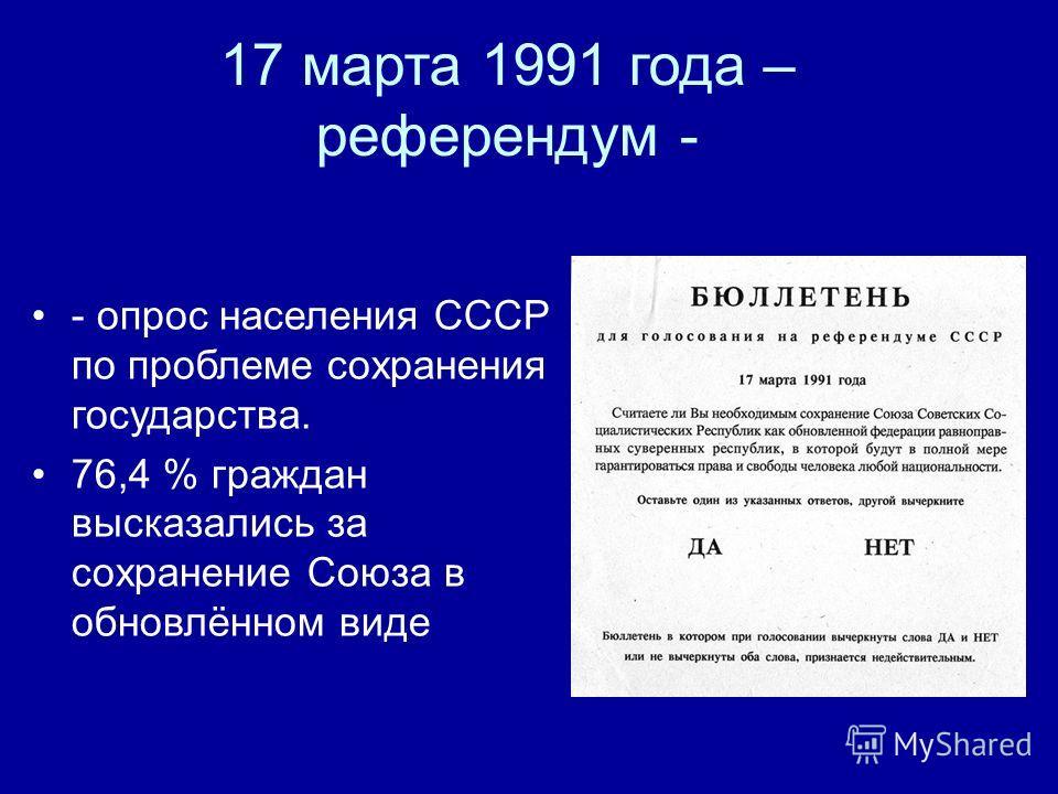 17 марта 1991 года – референдум - - опрос населения СССР по проблеме сохранения государства. 76,4 % граждан высказались за сохранение Союза в обновлённом виде