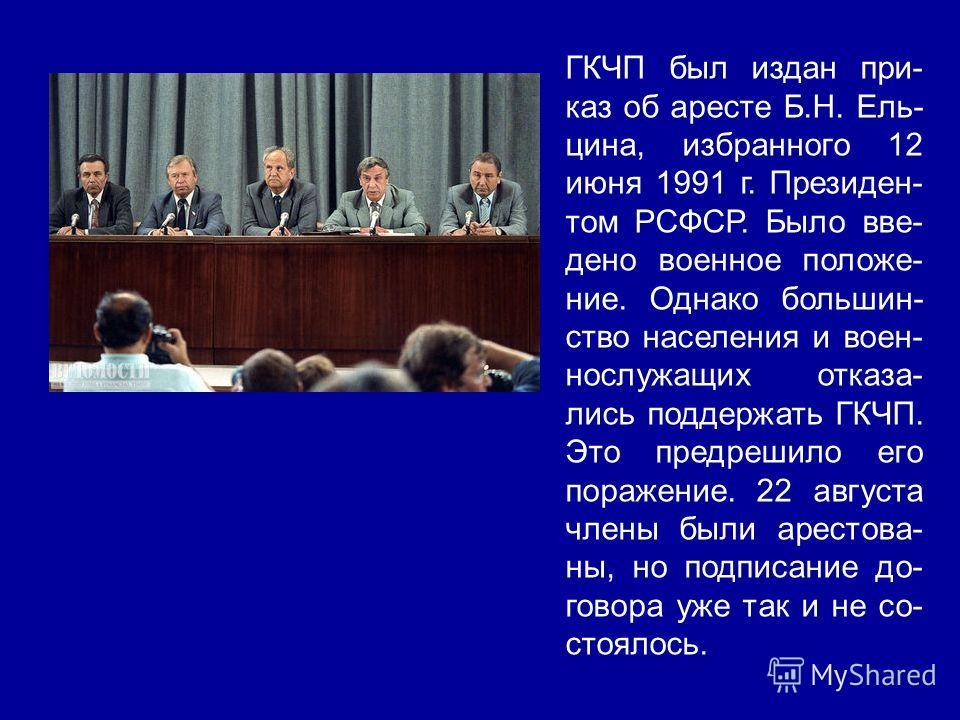 ГКЧП был издан при- каз об аресте Б.Н. Ель- цина, избранного 12 июня 1991 г. Президен- том РСФСР. Было вве- дено военное положе- ние. Однако большин- ство населения и воен- нослужащих отказа- лись поддержать ГКЧП. Это предрешило его поражение. 22 авг