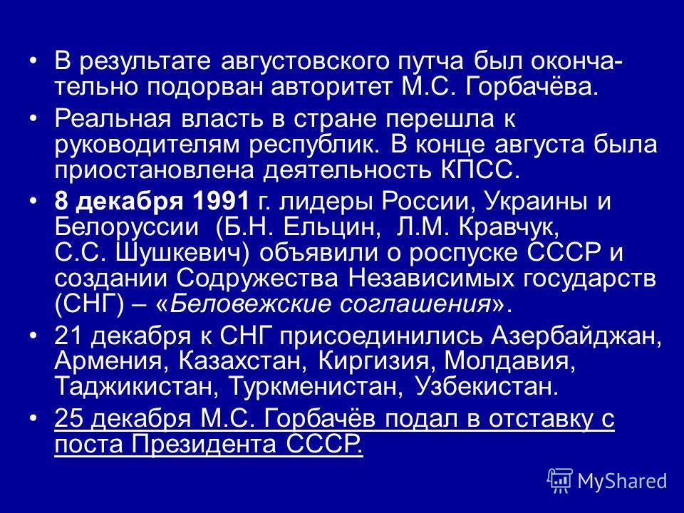 В результате августовского путча был оконча- тельно подорван авторитет М.С. Горбачёва. Реальная власть в стране перешла к руководителям республик. В конце августа была приостановлена деятельность КПСС. 8 декабря 1991 г. лидеры России, Украины и Белор