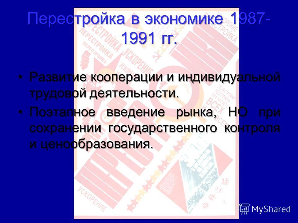 Перестройка в экономике 1987- 1991 гг. Развитие кооперации и индивидуальной трудовой деятельности.Развитие кооперации и индивидуальной трудовой деятельности. Поэтапное введение рынка, НО при сохранении государственного контроля и ценообразования.Поэт