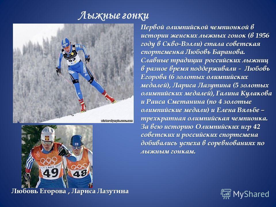 Лыжные гонки Первой олимпийской чемпионкой в истории женских лыжных гонок (в 1956 году в Скво-Вэлли) стала советская спортсменка Любовь Баранова. Славные традиции российских лыжниц в разное время поддерживали - Любовь Егорова (6 золотых олимпийских м