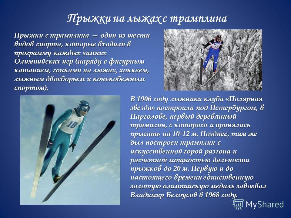 Прыжки на лыжах с трамплина Прыжки с трамплина один из шести видов спорта, которые входили в программу каждых зимних Олимпийских игр (наряду с фигурным катанием, гонками на лыжах, хоккеем, лыжным двоеборьем и конькобежным спортом). В 1906 году лыжник