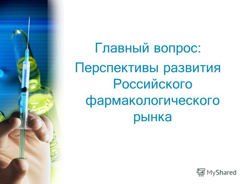 Главный вопрос: Перспективы развития Российского фармакологического рынка