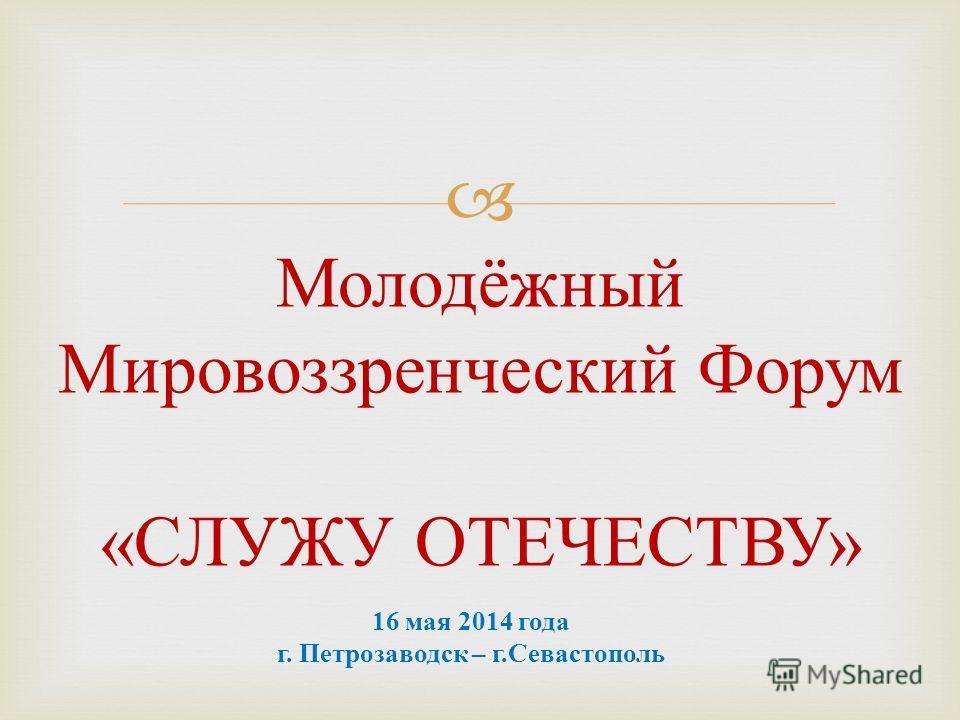 Молодёжный Мировоззренческий Форум « СЛУЖУ ОТЕЧЕСТВУ » 16 мая 2014 года г. Петрозаводск – г.Севастополь