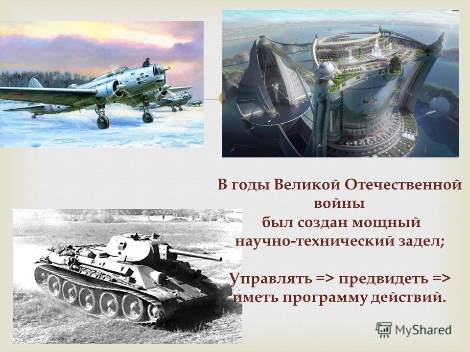 В годы Великой Отечественной войны был создан мощный научно-технический задел; Управлять => предвидеть => иметь программу действий.