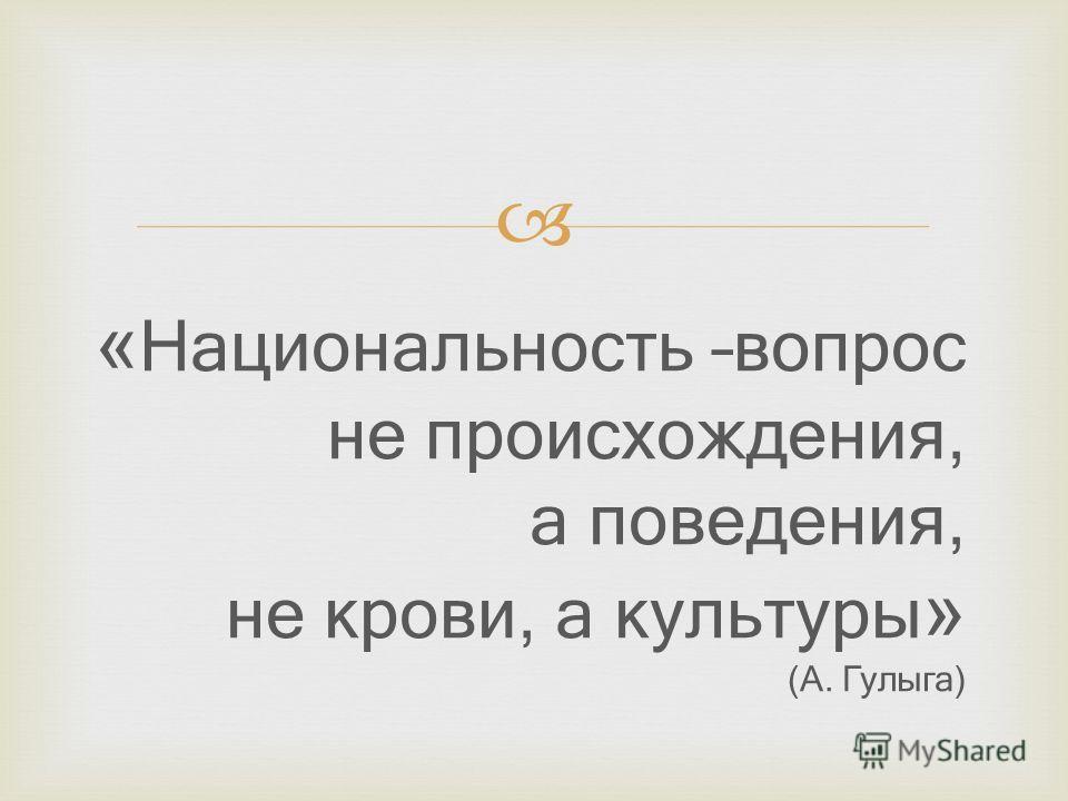 « Национальность –вопрос не происхождения, а поведения, не крови, а культуры » (А. Гулыга)