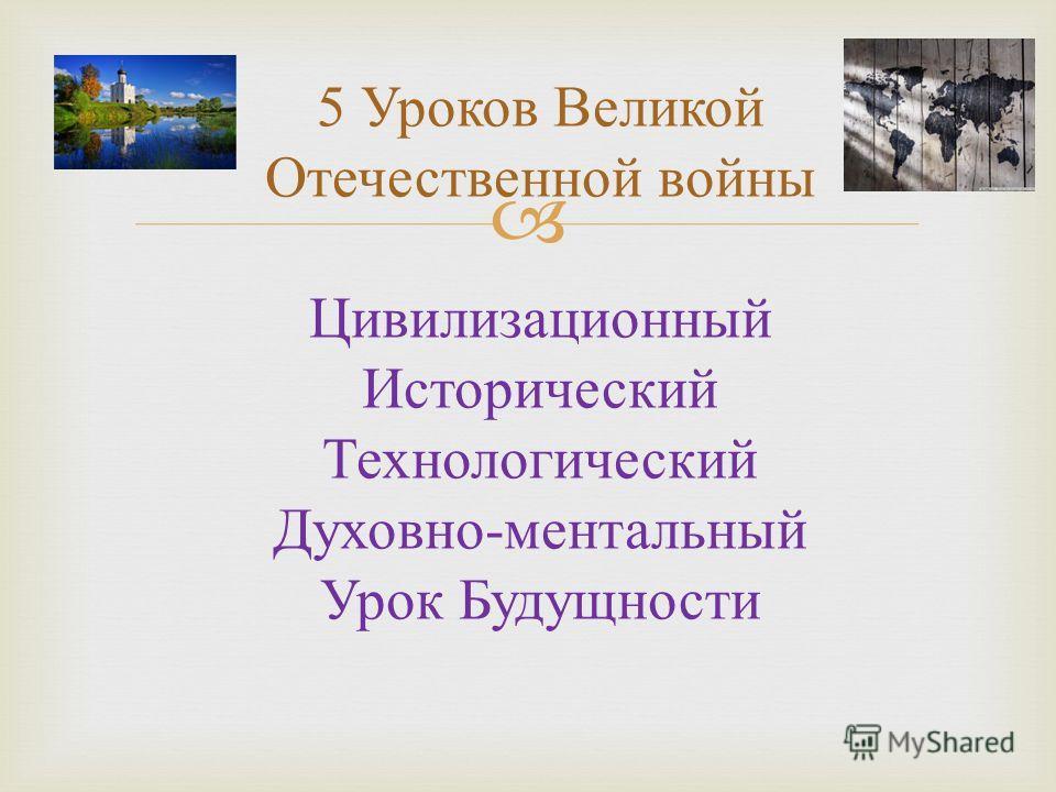 5 Уроков Великой Отечественной войны Цивилизационный Исторический Технологический Духовно - ментальный Урок Будущности