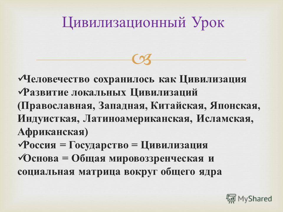 Цивилизационный Урок Человечество сохранилось как Цивилизация Развитие локальных Цивилизаций ( Православная, Западная, Китайская, Японская, Индуисткая, Латиноамериканская, Исламская, Африканская ) Россия = Государство = Цивилизация Основа = Общая мир