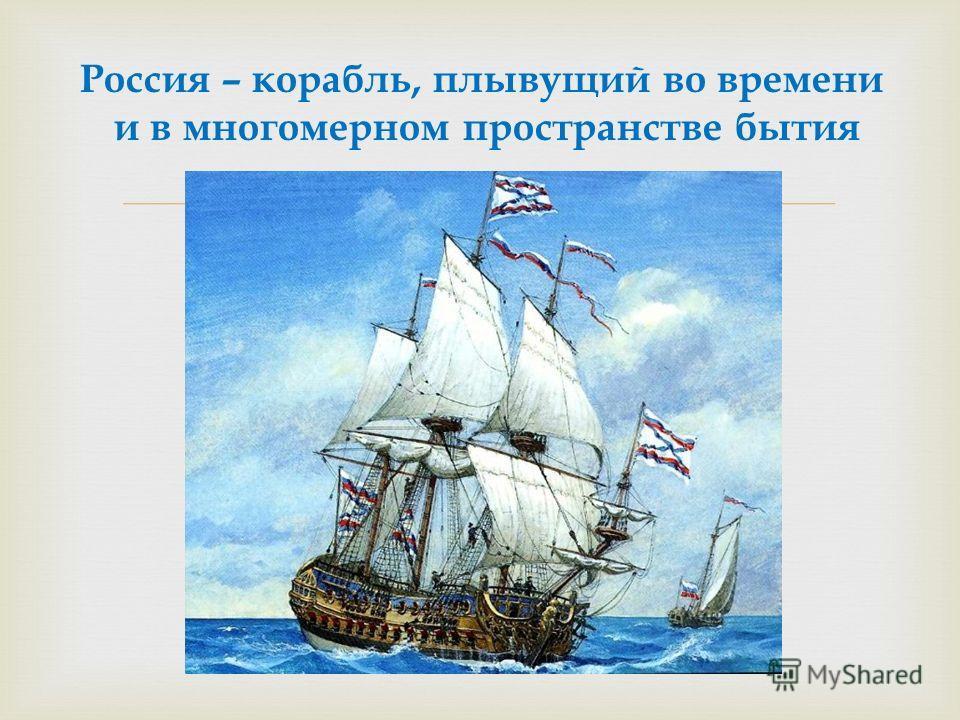 Россия – корабль, плывущий во времени и в многомерном пространстве бытия