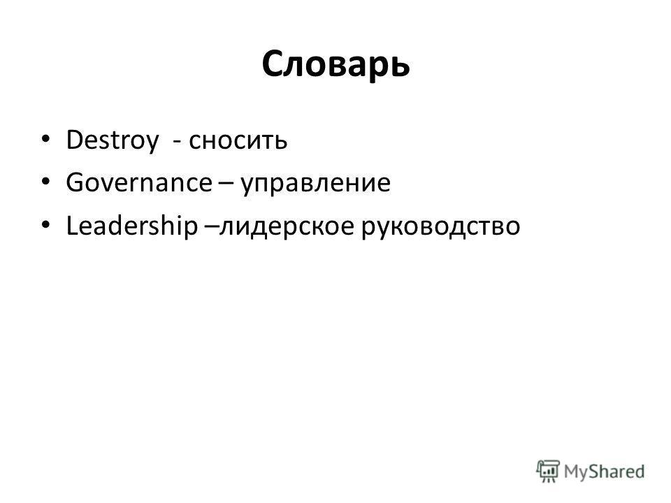 Словарь Destroy - сносить Governance – управление Leadership –лидерское руководство