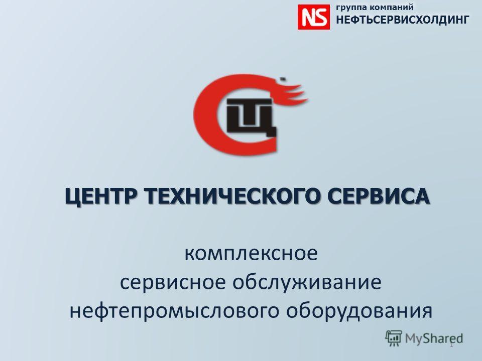 ЦЕНТР ТЕХНИЧЕСКОГО СЕРВИСА комплексное сервисное обслуживание нефтепромыслового оборудования группа компаний НЕФТЬСЕРВИСХОЛДИНГ группа компаний НЕФТЬСЕРВИСХОЛДИНГ 1