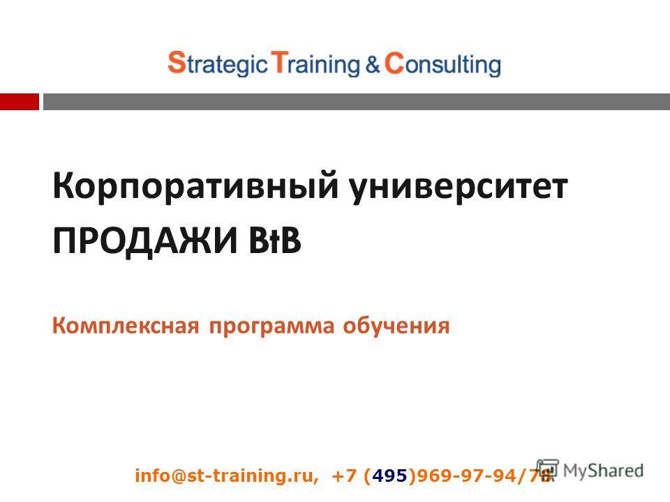 Корпоративный университет ПРОДАЖИ BtB Комплексная программа обучения info@st-training.ru, +7 (495)969-97-94/78