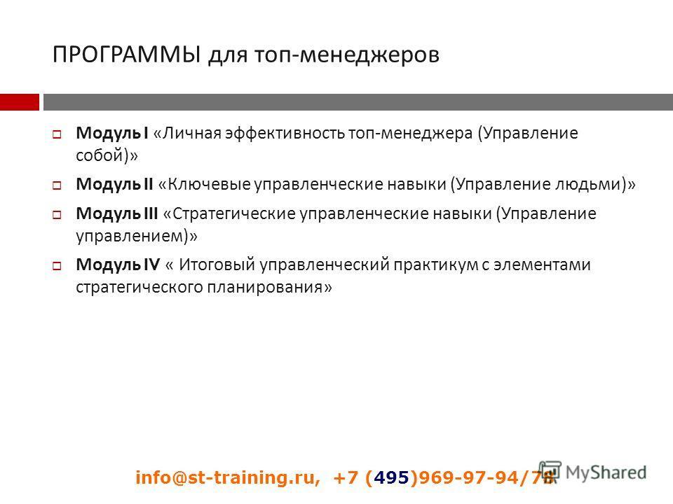 ПРОГРАММЫ для топ - менеджеров Модуль I « Личная эффективность топ - менеджера ( Управление собой )» Модуль II « Ключевые управленческие навыки ( Управление людьми )» Модуль III « Стратегические управленческие навыки ( Управление управлением )» Модул