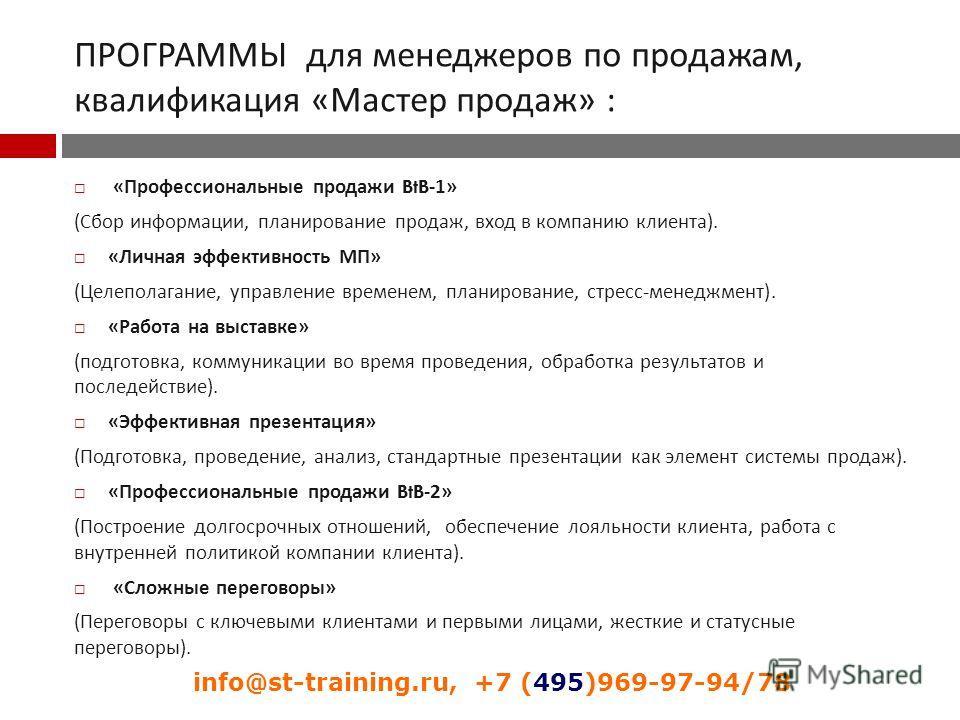 ПРОГРАММЫ для менеджеров по продажам, квалификация « Мастер продаж » : « Профессиональные продажи BtB-1» ( Сбор информации, планирование продаж, вход в компанию клиента ). « Личная эффективность МП » ( Целеполагание, управление временем, планирование