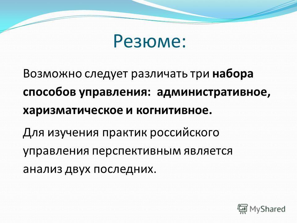 Резюме: Возможно следует различать три набора способов управления: административное, харизматическое и когнитивное. Для изучения практик российского управления перспективным является анализ двух последних.