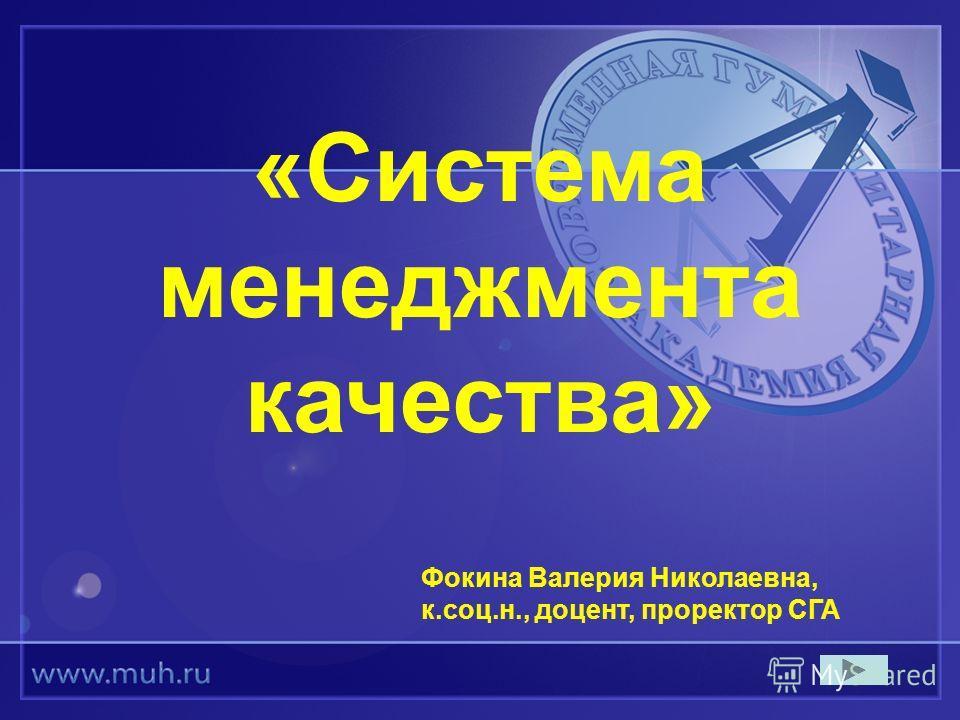 «Система менеджмента качества» Фокина Валерия Николаевна, к.соц.н., доцент, проректор СГА