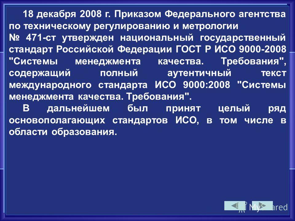 18 декабря 2008 г. Приказом Федерального агентства по техническому регулированию и метрологии 471-ст утвержден национальный государственный стандарт Российской Федерации ГОСТ Р ИСО 9000-2008