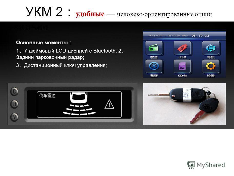 Основные моменты 1 7-дюймовый LCD дисплей с Bluetooth; 2 Задний парковочный радар; 3 Дистанционный ключ управления; УКМ 2 удобные человеко-ориентированные опции