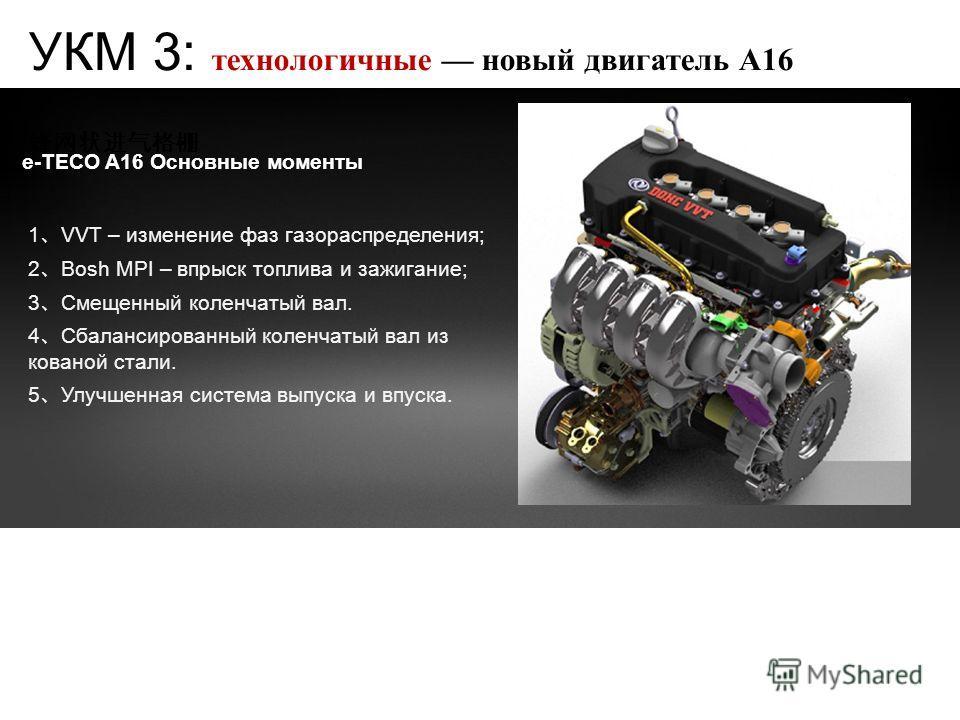 e-TECO A16 Основные моменты 1 VVT – изменение фаз газораспределения; 2 Bosh MPI – впрыск топлива и зажигание; 3 Смещенный коленчатый вал. 4 Сбалансированный коленчатый вал из кованой стали. 5 Улучшенная система выпуска и впуска. УКМ 3: технологичные