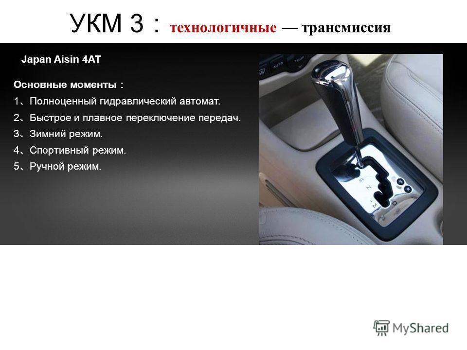 УКМ 3 технологичные трансмиссия Japan Aisin 4AT Основные моменты 1 Полноценный гидравлический автомат. 2 Быстрое и плавное переключение передач. 3 Зимний режим. 4 Спортивный режим. 5 Ручной режим.
