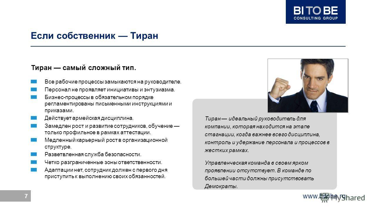 www.bitobe.ru 7 Тиран идеальный руководитель для компании, которая находится на этапе стагнации, когда важнее всего дисциплина, контроль и удержание персонала и процессов в жестких рамках. Управленческая команда в своем ярком проявлении отсутствует.