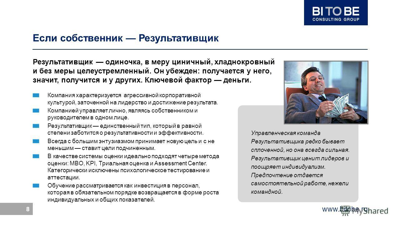www.bitobe.ru 8 Управленческая команда Результативщика редко бывает сплоченной, но она всегда сильная. Результативщик ценит лидеров и поощряет индивидуализм. Предпочтение отдается самостоятельной работе, нежели командной. Если собственник Результатив