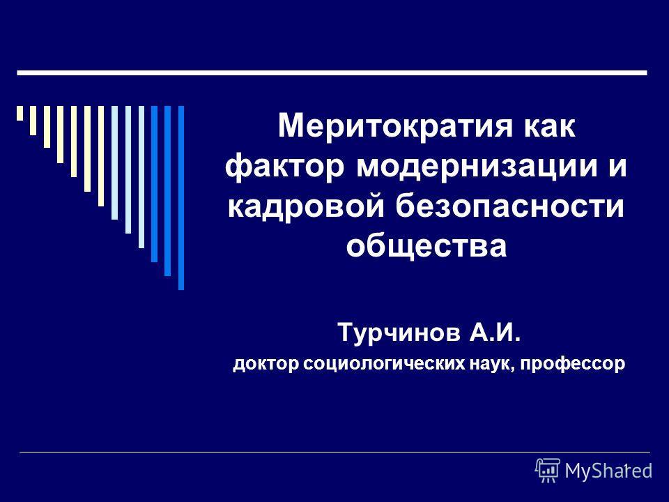 1 Меритократия как фактор модернизации и кадровой безопасности общества Турчинов А.И. доктор социологических наук, профессор