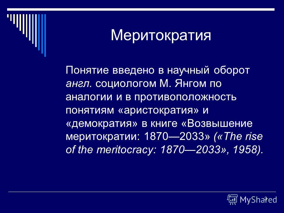 3 Меритократия Понятие введено в научный оборот англ. социологом М. Янгом по аналогии и в противоположность понятиям «аристократия» и «демократия» в книге «Возвышение меритократии: 18702033» («The rise of the meritocracy: 18702033», 1958).