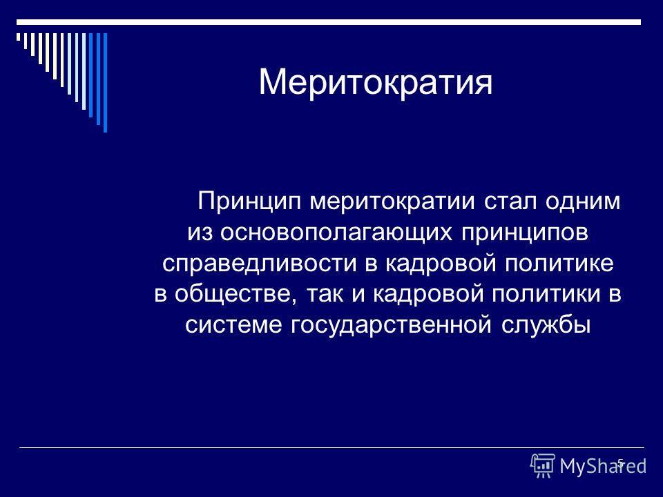 5 Меритократия Принцип меритократии стал одним из основополагающих принципов справедливости в кадровой политике в обществе, так и кадровой политики в системе государственной службы