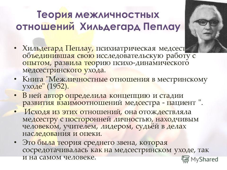 Теория межличностных отношений Хильдегард Пеплау Хильдегард Пеплау, психиатрическая медсестра, объединившая свою исследовательскую работу с опытом, развила теорию психо-динамического медсестринского ухода. Книга