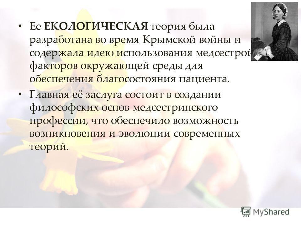 Ее ЕКОЛОГИЧЕСКАЯ теория была разработана во время Крымской войны и содержала идею использования медсестрой факторов окружающей среды для обеспечения благосостояния пациента. Главная её заслуга состоит в создании философских основ медсестринского проф