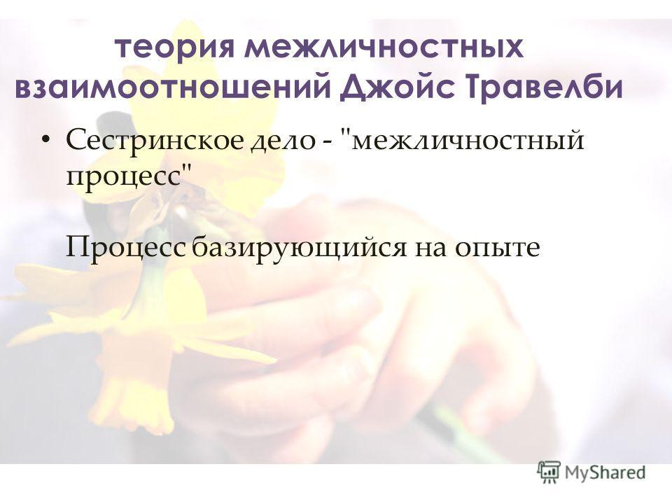 теория межличностных взаимоотношений Джойс Травелби Сестринское дело - межличностный процесс Процесс базирующийся на опыте