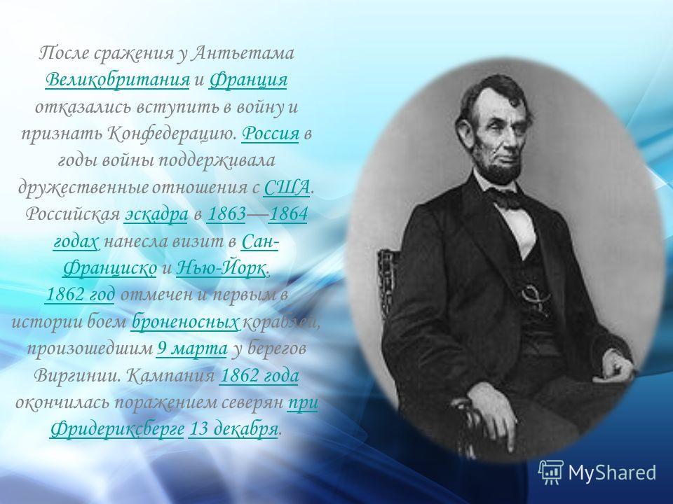 После сражения у Антьетама Великобритания и Франция отказались вступить в войну и признать Конфедерацию. Россия в годы войны поддерживала дружественные отношения с США. Российская эскадра в 18631864 годах нанесла визит в Сан- Франциско и Нью-Йорк. Ве