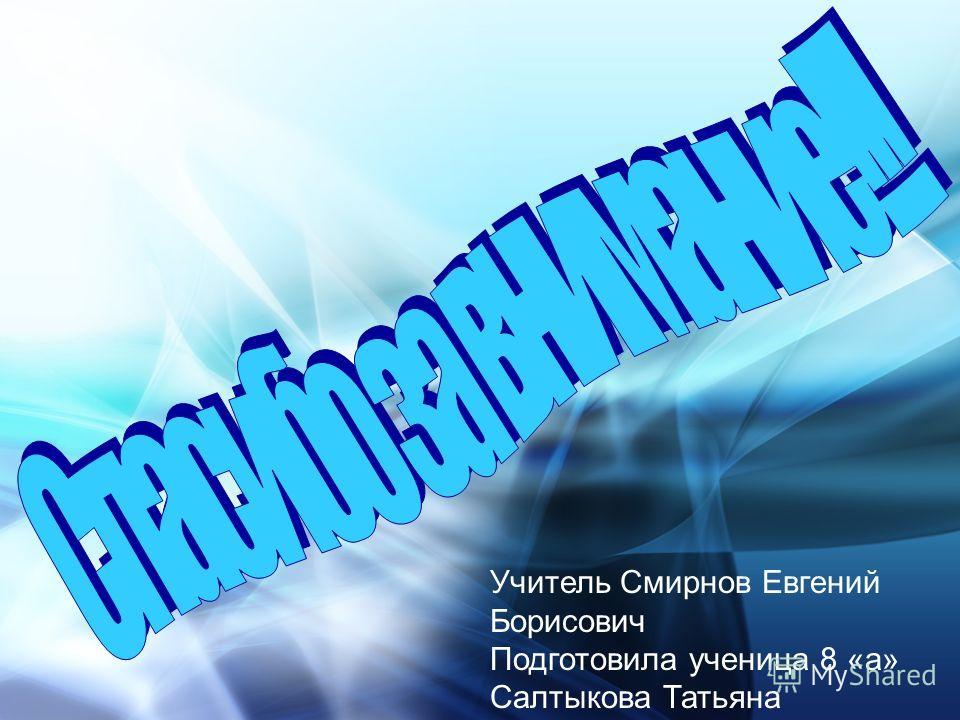 Учитель Смирнов Евгений Борисович Подготовила ученица 8 «а» Салтыкова Татьяна