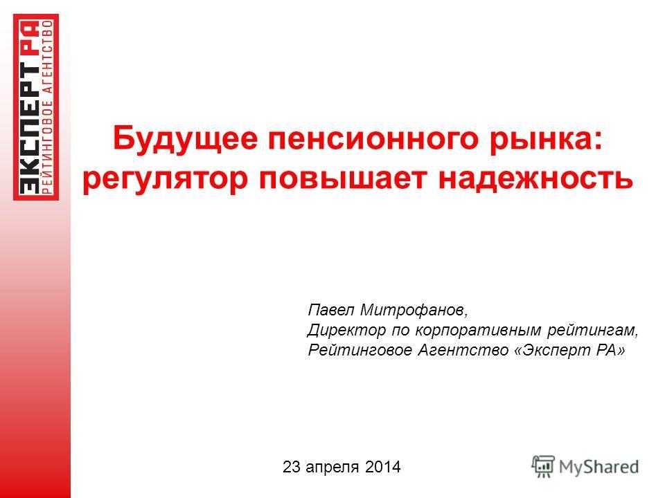 Будущее пенсионного рынка: регулятор повышает надежность Павел Митрофанов, Директор по корпоративным рейтингам, Рейтинговое Агентство «Эксперт РА» 23 апреля 2014