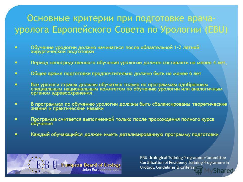 Основные критерии при подготовке врача- уролога Европейского Совета по Урологии (EBU) Обучение урологии должно начинаться после обязательной 1-2 летней хирургической подготовки Период непосредственного обучения урологии должен составлять не менее 4 л
