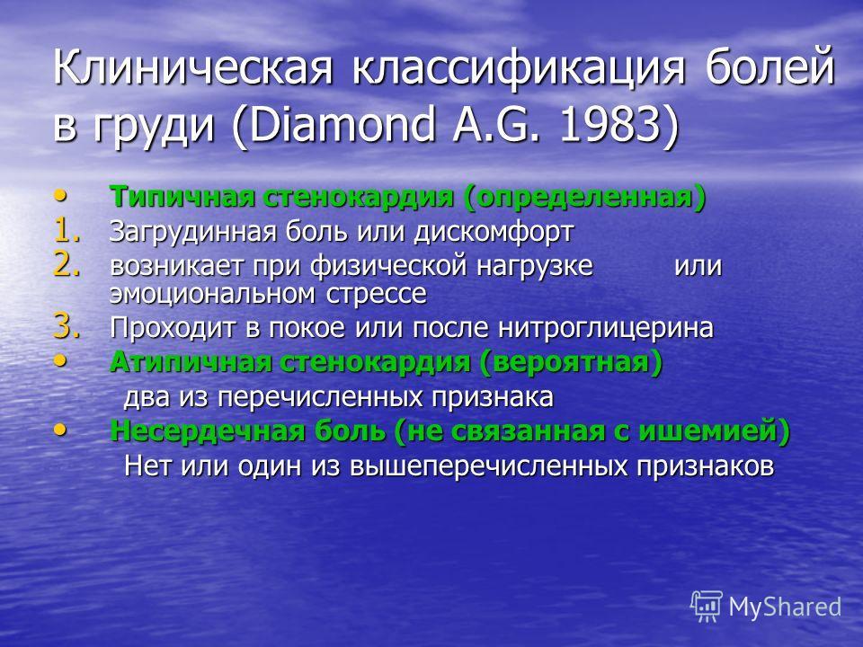 Клиническая классификация болей в груди (Diamond A.G. 1983) Типичная стенокардия (определенная) Типичная стенокардия (определенная) 1. Загрудинная боль или дискомфорт 2. возникает при физической нагрузке или эмоциональном стрессе 3. Проходит в покое