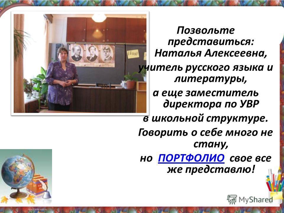 Позвольте представиться: Наталья Алексеевна, учитель русского языка и литературы, а еще заместитель директора по УВР в школьной структуре. Говорить о себе много не стану, но ПОРТФОЛИО свое все же представлю!ПОРТФОЛИО