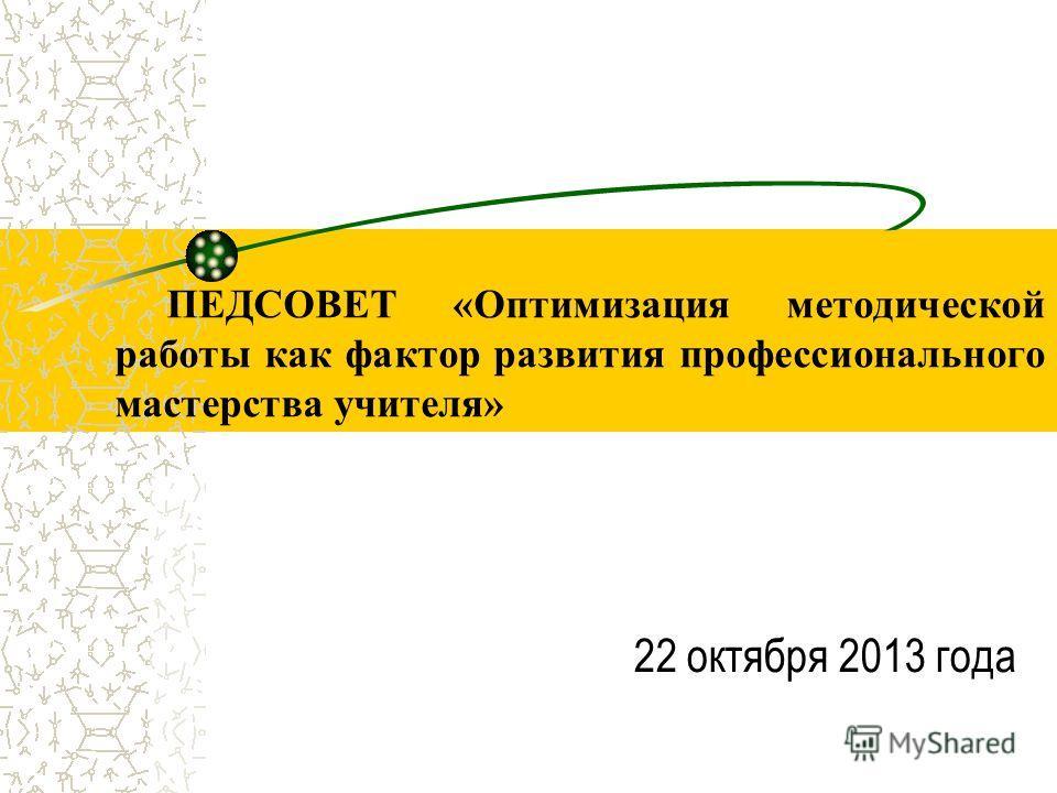 22 октября 2013 года ПЕДСОВЕТ «Оптимизация методической работы как фактор развития профессионального мастерства учителя»