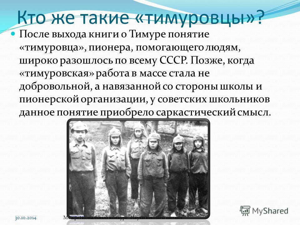 Кто же такие «тимуровцы»? После выхода книги о Тимуре понятие «тимуровца», пионера, помогающего людям, широко разошлось по всему СССР. Позже, когда «тимуровская» работа в массе стала не добровольной, а навязанной со стороны школы и пионерской организ