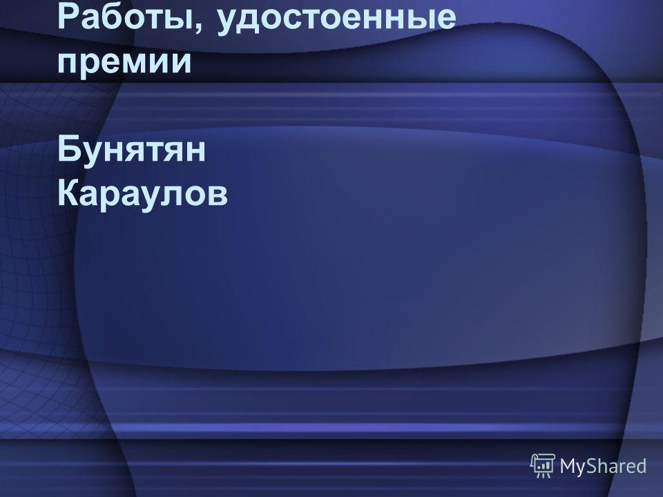 Работы, удостоенные премии Бунятян Караулов